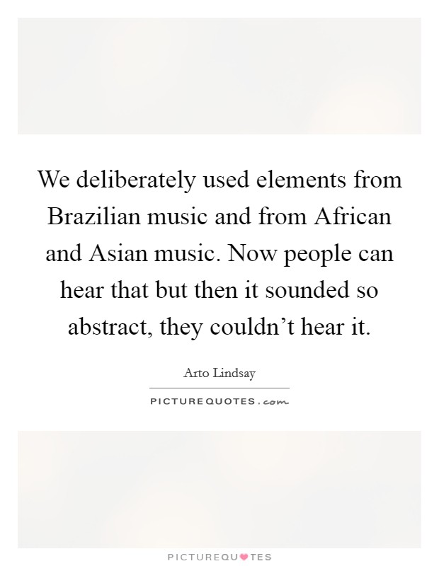 We deliberately used elements from Brazilian music and from African and Asian music. Now people can hear that but then it sounded so abstract, they couldn't hear it Picture Quote #1