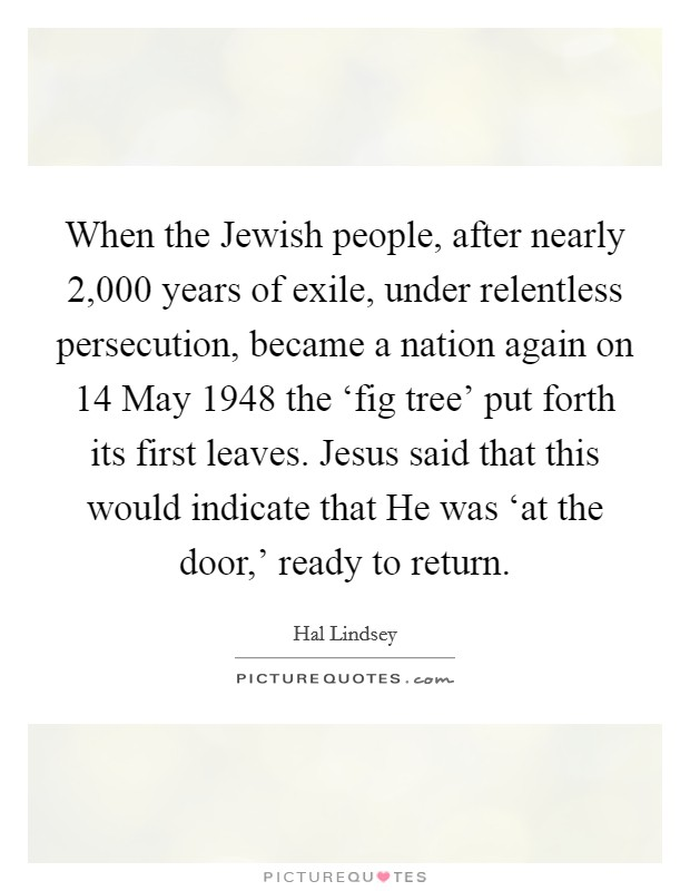 When the Jewish people, after nearly 2,000 years of exile, under relentless persecution, became a nation again on 14 May 1948 the 'fig tree' put forth its first leaves. Jesus said that this would indicate that He was 'at the door,' ready to return Picture Quote #1