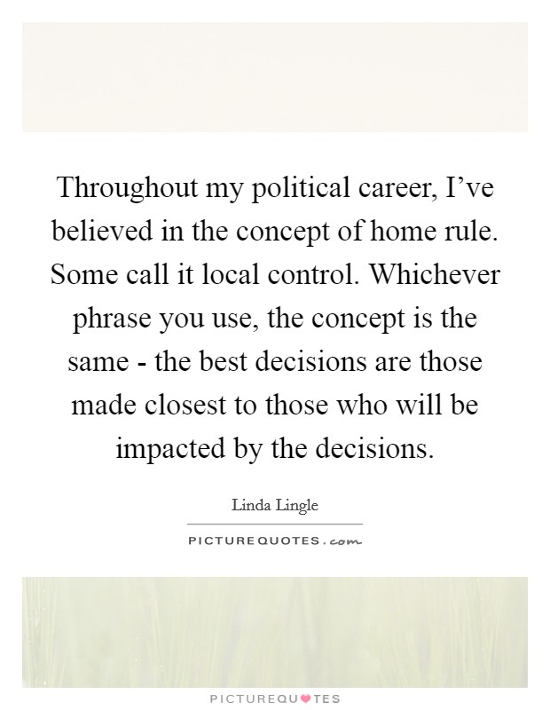 Throughout my political career, I've believed in the concept of home rule. Some call it local control. Whichever phrase you use, the concept is the same - the best decisions are those made closest to those who will be impacted by the decisions Picture Quote #1
