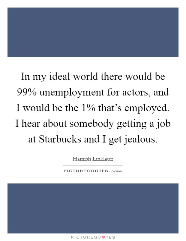 In my ideal world there would be 99% unemployment for actors, and I would be the 1% that's employed. I hear about somebody getting a job at Starbucks and I get jealous Picture Quote #1