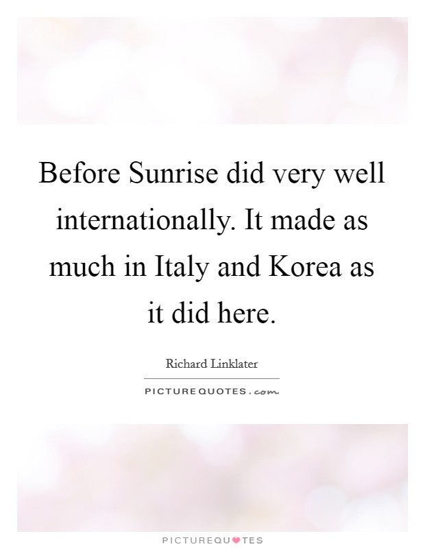 Before Sunrise did very well internationally. It made as much in Italy and Korea as it did here Picture Quote #1