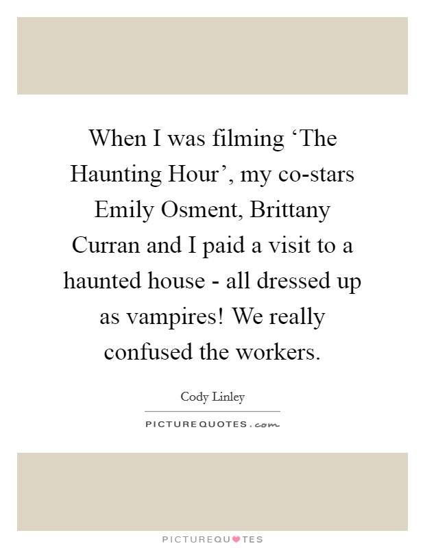 When I was filming 'The Haunting Hour', my co-stars Emily Osment, Brittany Curran and I paid a visit to a haunted house - all dressed up as vampires! We really confused the workers Picture Quote #1