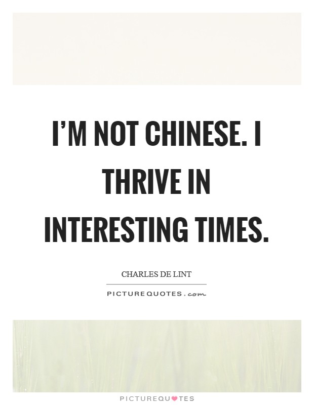 I'm not Chinese. I thrive in interesting times Picture Quote #1