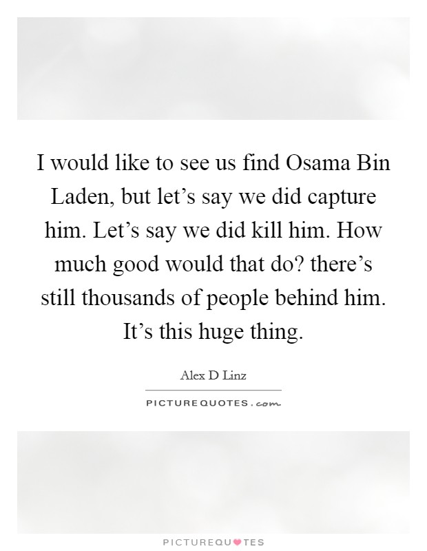 I would like to see us find Osama Bin Laden, but let's say we did capture him. Let's say we did kill him. How much good would that do? there's still thousands of people behind him. It's this huge thing Picture Quote #1