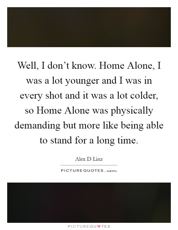 Well, I don't know. Home Alone, I was a lot younger and I was in every shot and it was a lot colder, so Home Alone was physically demanding but more like being able to stand for a long time Picture Quote #1