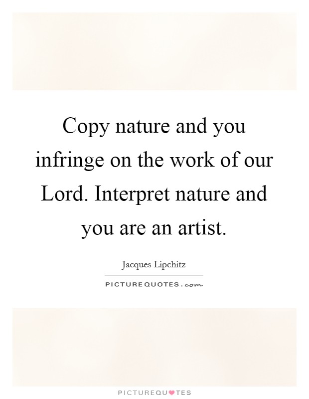 Copy nature and you infringe on the work of our Lord. Interpret nature and you are an artist Picture Quote #1