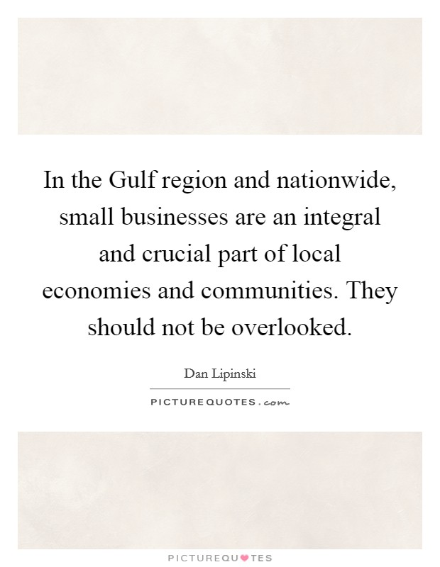 In the Gulf region and nationwide, small businesses are an integral and crucial part of local economies and communities. They should not be overlooked Picture Quote #1