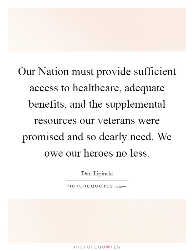 Our Nation must provide sufficient access to healthcare, adequate benefits, and the supplemental resources our veterans were promised and so dearly need. We owe our heroes no less Picture Quote #1