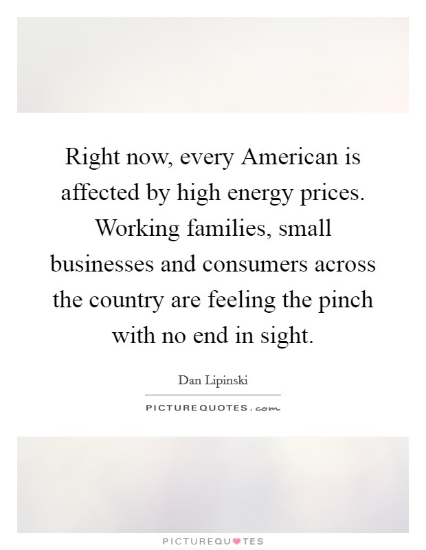 Right now, every American is affected by high energy prices. Working families, small businesses and consumers across the country are feeling the pinch with no end in sight Picture Quote #1
