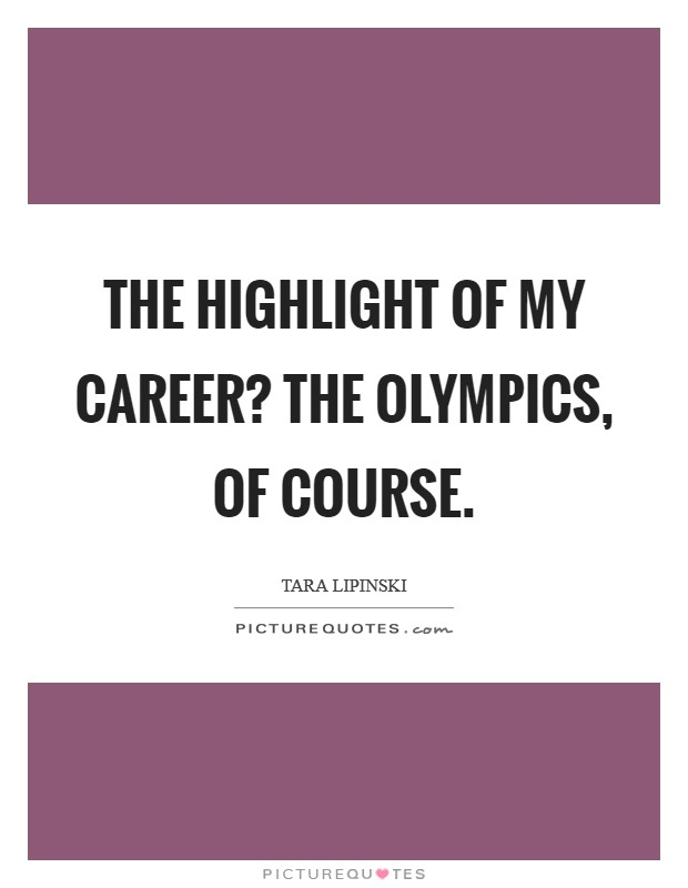 The highlight of my career? The Olympics, of course Picture Quote #1