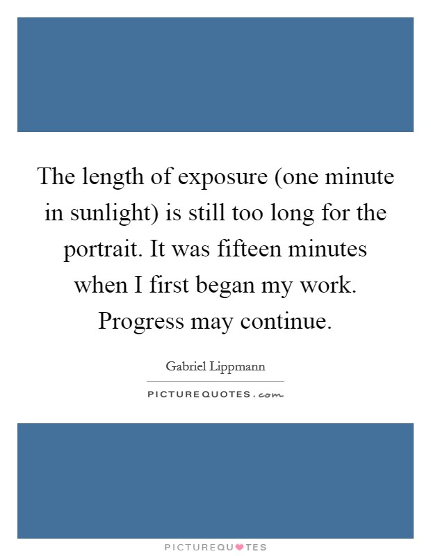 The length of exposure (one minute in sunlight) is still too long for the portrait. It was fifteen minutes when I first began my work. Progress may continue Picture Quote #1