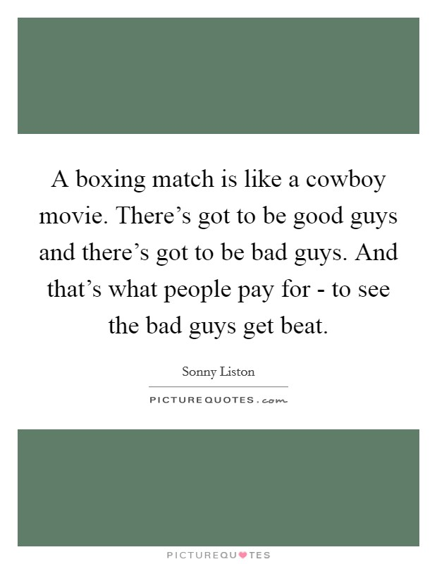A boxing match is like a cowboy movie. There's got to be good guys and there's got to be bad guys. And that's what people pay for - to see the bad guys get beat Picture Quote #1