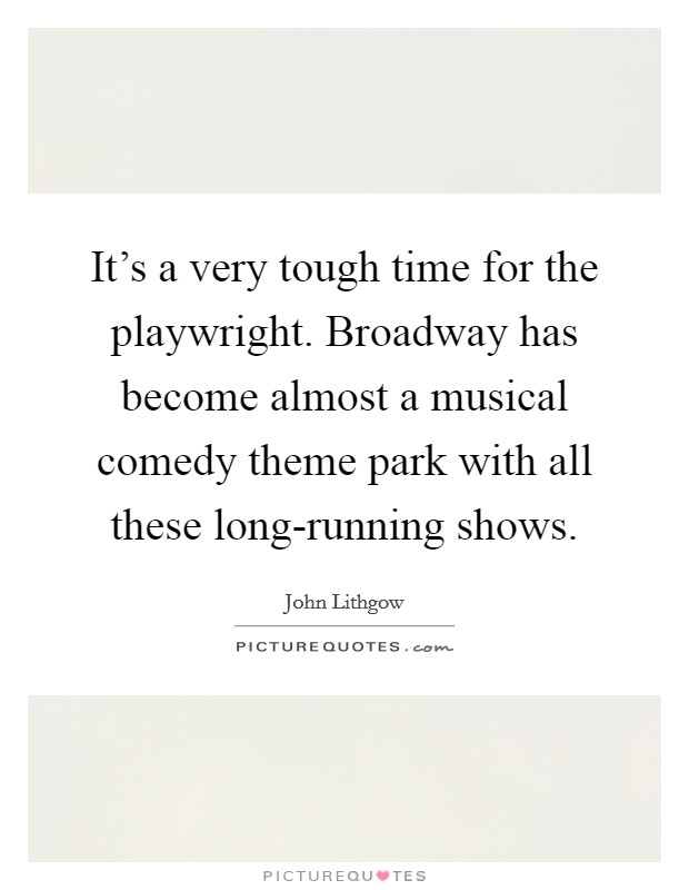 It's a very tough time for the playwright. Broadway has become almost a musical comedy theme park with all these long-running shows Picture Quote #1