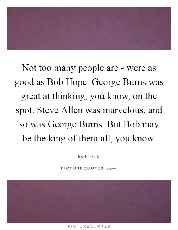 Not too many people are - were as good as Bob Hope. George Burns was great at thinking, you know, on the spot. Steve Allen was marvelous, and so was George Burns. But Bob may be the king of them all, you know Picture Quote #1