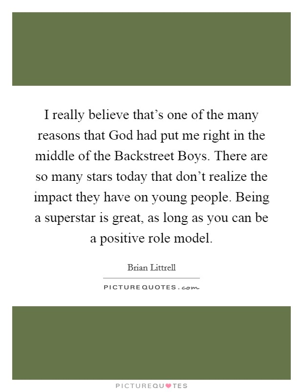 I really believe that's one of the many reasons that God had put me right in the middle of the Backstreet Boys. There are so many stars today that don't realize the impact they have on young people. Being a superstar is great, as long as you can be a positive role model Picture Quote #1