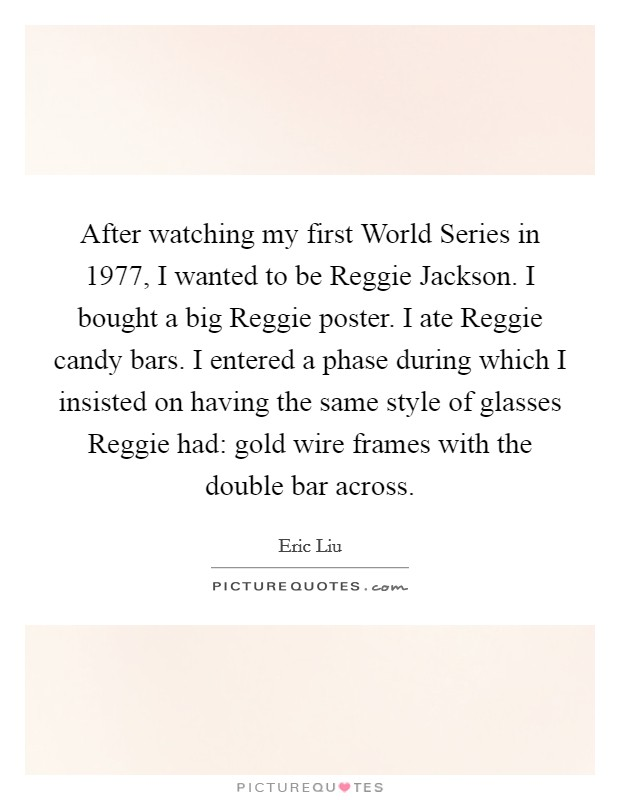 After watching my first World Series in 1977, I wanted to be Reggie Jackson. I bought a big Reggie poster. I ate Reggie candy bars. I entered a phase during which I insisted on having the same style of glasses Reggie had: gold wire frames with the double bar across Picture Quote #1
