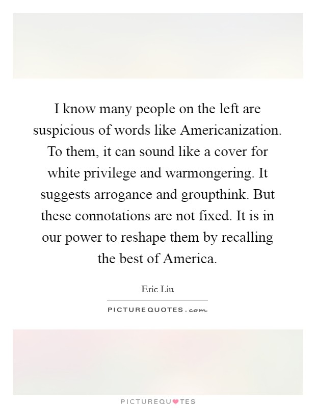 I know many people on the left are suspicious of words like Americanization. To them, it can sound like a cover for white privilege and warmongering. It suggests arrogance and groupthink. But these connotations are not fixed. It is in our power to reshape them by recalling the best of America Picture Quote #1