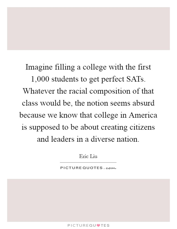 Imagine filling a college with the first 1,000 students to get perfect SATs. Whatever the racial composition of that class would be, the notion seems absurd because we know that college in America is supposed to be about creating citizens and leaders in a diverse nation Picture Quote #1