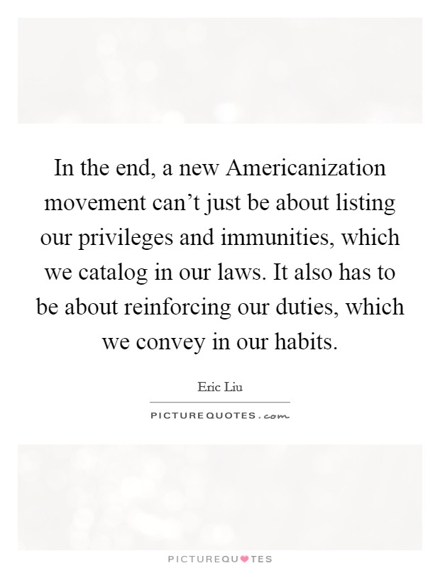 In the end, a new Americanization movement can't just be about listing our privileges and immunities, which we catalog in our laws. It also has to be about reinforcing our duties, which we convey in our habits Picture Quote #1