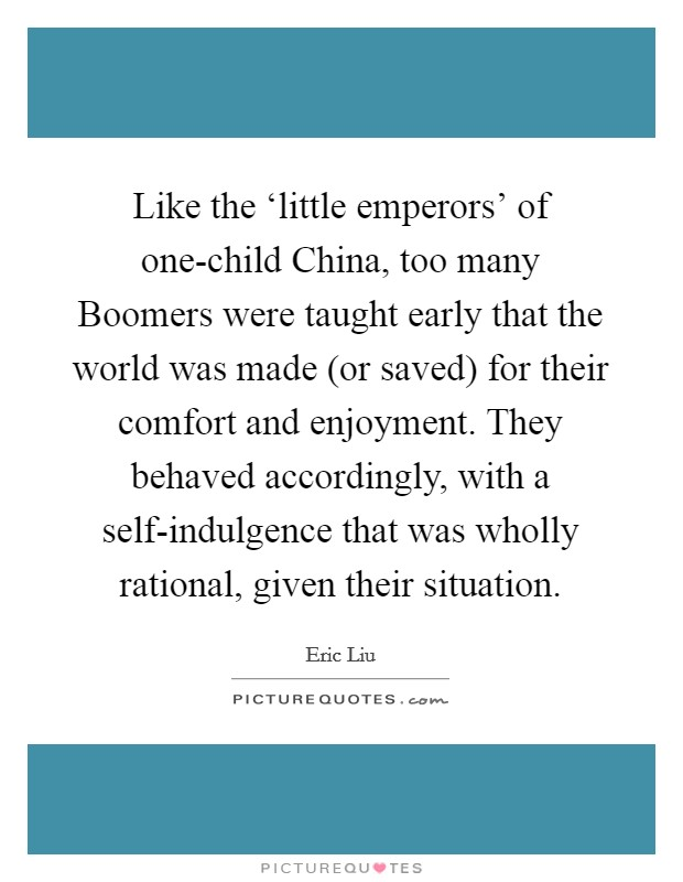 Like the 'little emperors' of one-child China, too many Boomers were taught early that the world was made (or saved) for their comfort and enjoyment. They behaved accordingly, with a self-indulgence that was wholly rational, given their situation Picture Quote #1