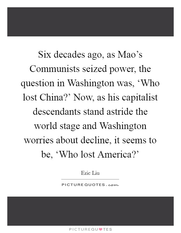 Six decades ago, as Mao's Communists seized power, the question in Washington was, 'Who lost China?' Now, as his capitalist descendants stand astride the world stage and Washington worries about decline, it seems to be, 'Who lost America?' Picture Quote #1