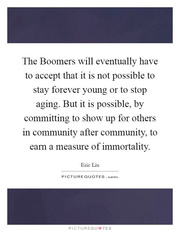 The Boomers will eventually have to accept that it is not possible to stay forever young or to stop aging. But it is possible, by committing to show up for others in community after community, to earn a measure of immortality Picture Quote #1