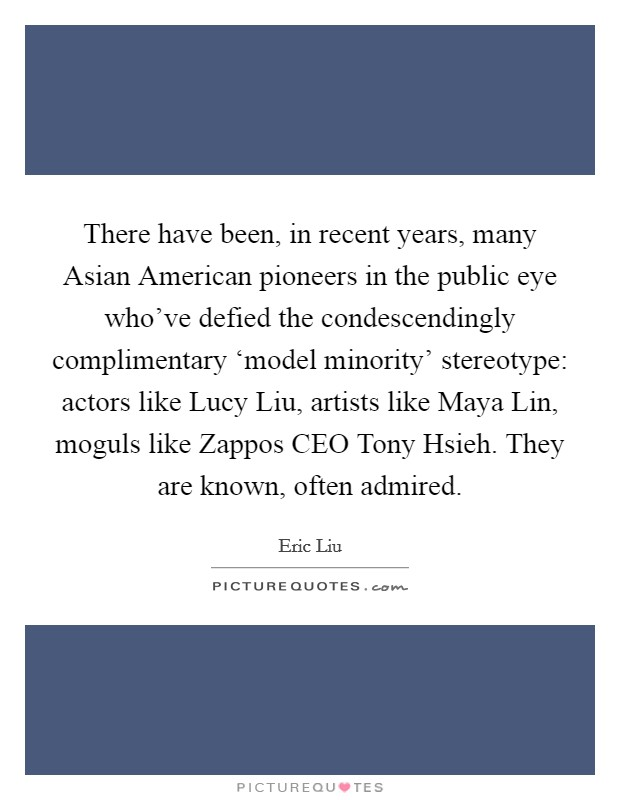 There have been, in recent years, many Asian American pioneers in the public eye who've defied the condescendingly complimentary 'model minority' stereotype: actors like Lucy Liu, artists like Maya Lin, moguls like Zappos CEO Tony Hsieh. They are known, often admired Picture Quote #1