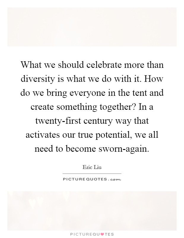 What we should celebrate more than diversity is what we do with it. How do we bring everyone in the tent and create something together? In a twenty-first century way that activates our true potential, we all need to become sworn-again Picture Quote #1