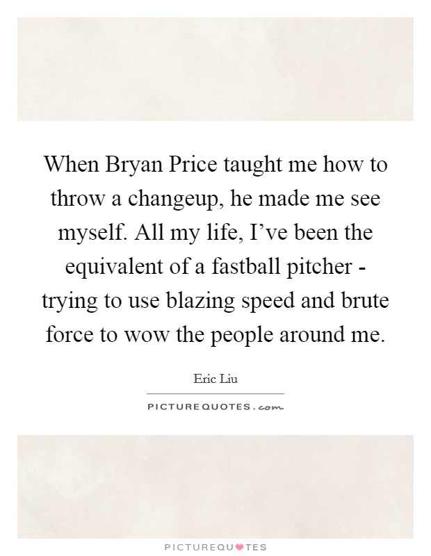 When Bryan Price taught me how to throw a changeup, he made me see myself. All my life, I've been the equivalent of a fastball pitcher - trying to use blazing speed and brute force to wow the people around me Picture Quote #1