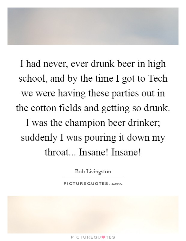 I had never, ever drunk beer in high school, and by the time I got to Tech we were having these parties out in the cotton fields and getting so drunk. I was the champion beer drinker; suddenly I was pouring it down my throat... Insane! Insane! Picture Quote #1