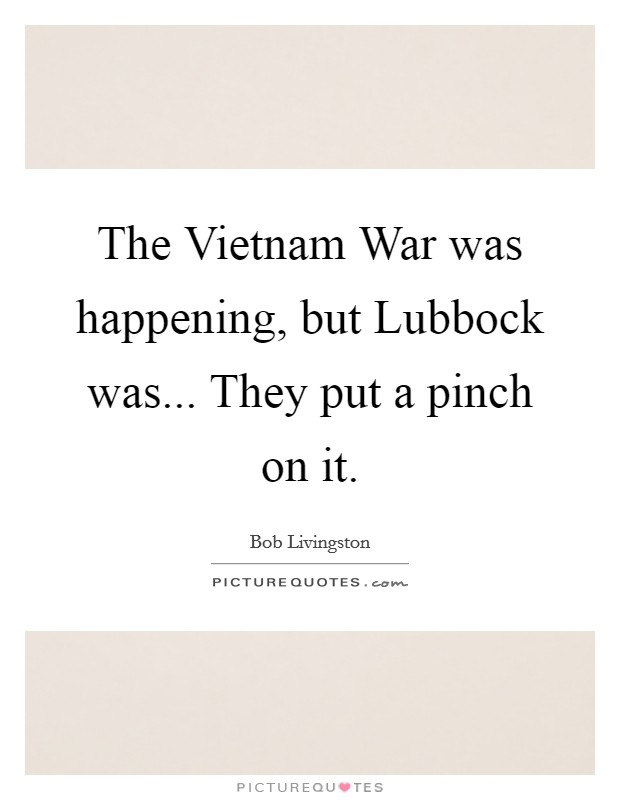 The Vietnam War was happening, but Lubbock was... They put a pinch on it Picture Quote #1
