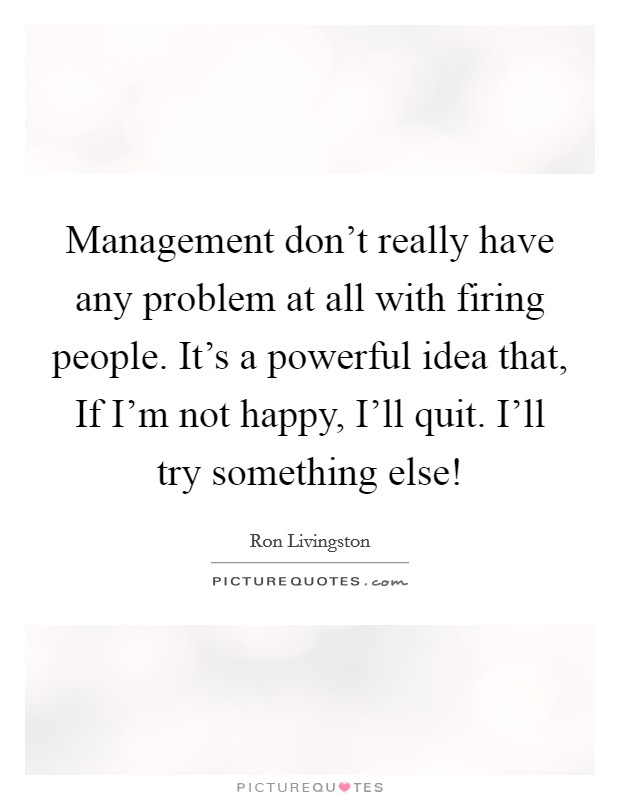 Management don't really have any problem at all with firing people. It's a powerful idea that, If I'm not happy, I'll quit. I'll try something else! Picture Quote #1