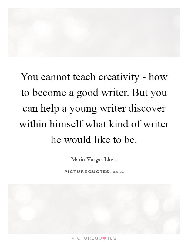 You cannot teach creativity - how to become a good writer. But you can help a young writer discover within himself what kind of writer he would like to be Picture Quote #1