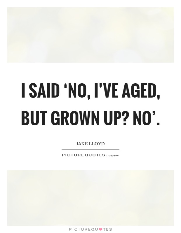 I said 'No, I've aged, but grown up? No' Picture Quote #1