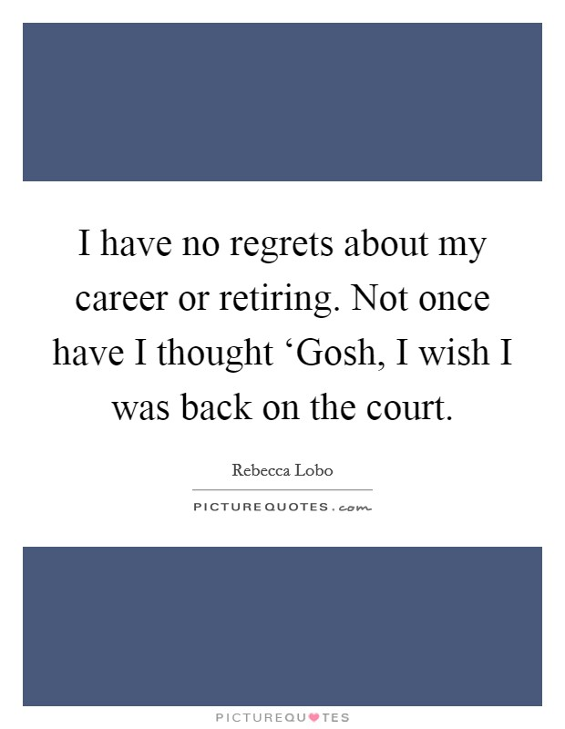 I have no regrets about my career or retiring. Not once have I thought 'Gosh, I wish I was back on the court Picture Quote #1