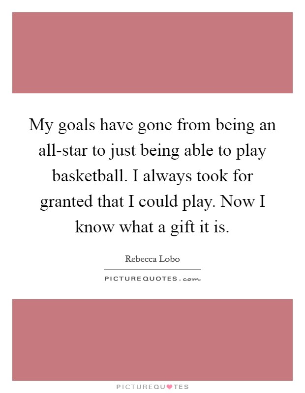 My goals have gone from being an all-star to just being able to play basketball. I always took for granted that I could play. Now I know what a gift it is Picture Quote #1