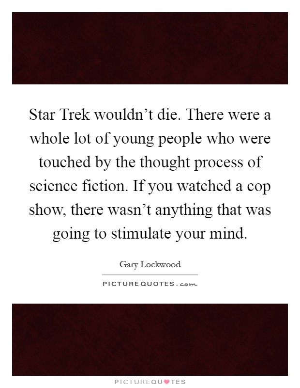 Star Trek wouldn't die. There were a whole lot of young people who were touched by the thought process of science fiction. If you watched a cop show, there wasn't anything that was going to stimulate your mind Picture Quote #1