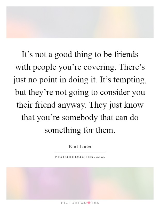 It's not a good thing to be friends with people you're covering. There's just no point in doing it. It's tempting, but they're not going to consider you their friend anyway. They just know that you're somebody that can do something for them Picture Quote #1