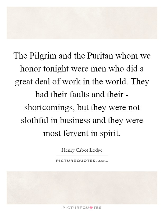 The Pilgrim and the Puritan whom we honor tonight were men who did a great deal of work in the world. They had their faults and their - shortcomings, but they were not slothful in business and they were most fervent in spirit Picture Quote #1