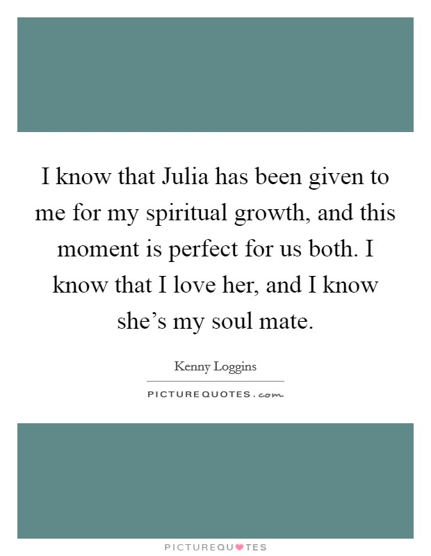 I know that Julia has been given to me for my spiritual growth, and this moment is perfect for us both. I know that I love her, and I know she's my soul mate Picture Quote #1