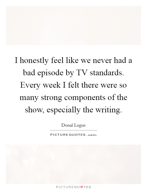 I honestly feel like we never had a bad episode by TV standards. Every week I felt there were so many strong components of the show, especially the writing Picture Quote #1