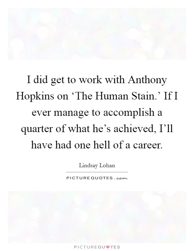 I did get to work with Anthony Hopkins on 'The Human Stain.' If I ever manage to accomplish a quarter of what he's achieved, I'll have had one hell of a career Picture Quote #1