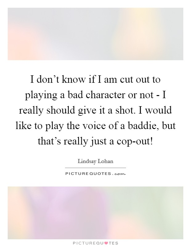 I don't know if I am cut out to playing a bad character or not - I really should give it a shot. I would like to play the voice of a baddie, but that's really just a cop-out! Picture Quote #1
