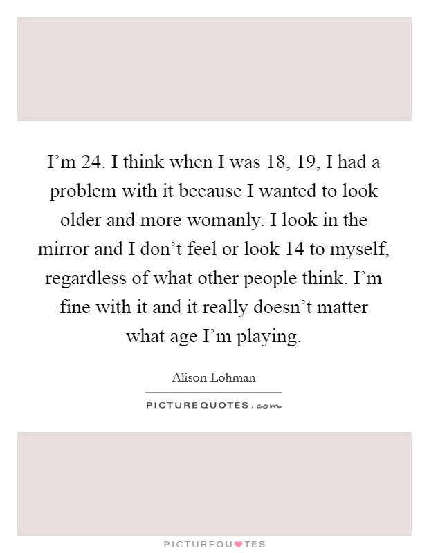 I'm 24. I think when I was 18, 19, I had a problem with it because I wanted to look older and more womanly. I look in the mirror and I don't feel or look 14 to myself, regardless of what other people think. I'm fine with it and it really doesn't matter what age I'm playing Picture Quote #1