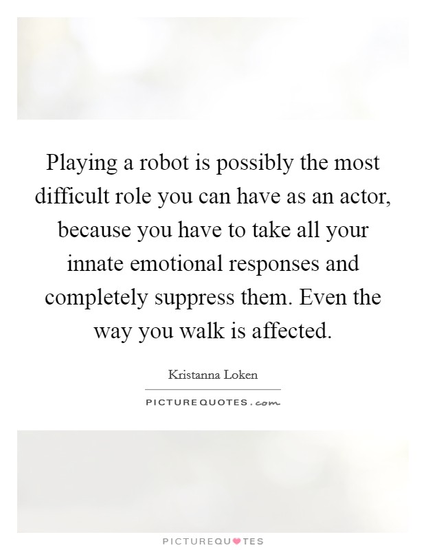 Playing a robot is possibly the most difficult role you can have as an actor, because you have to take all your innate emotional responses and completely suppress them. Even the way you walk is affected Picture Quote #1