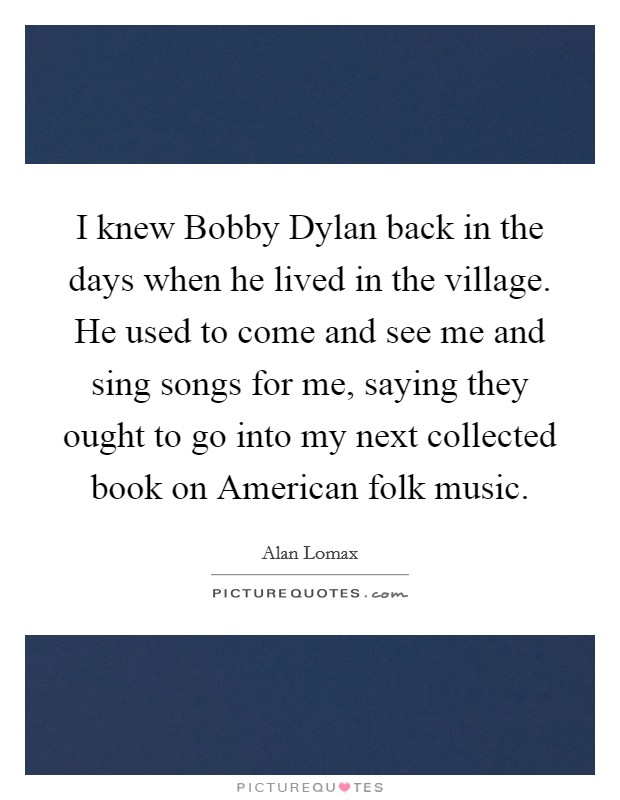 I knew Bobby Dylan back in the days when he lived in the village. He used to come and see me and sing songs for me, saying they ought to go into my next collected book on American folk music Picture Quote #1