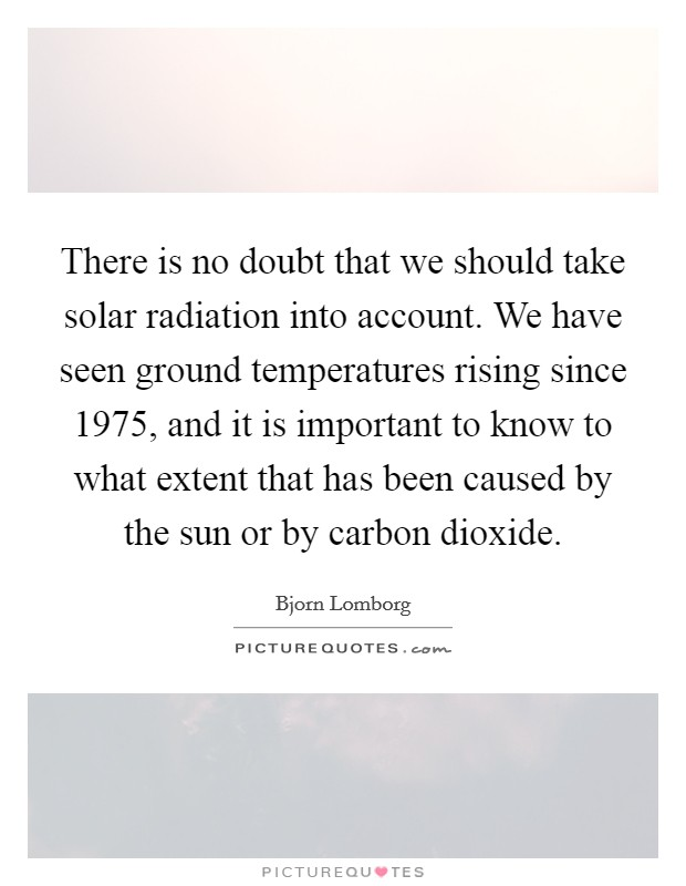There is no doubt that we should take solar radiation into account. We have seen ground temperatures rising since 1975, and it is important to know to what extent that has been caused by the sun or by carbon dioxide Picture Quote #1