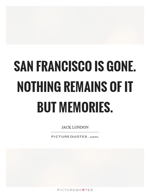 San Francisco is gone. Nothing remains of it but memories Picture Quote #1