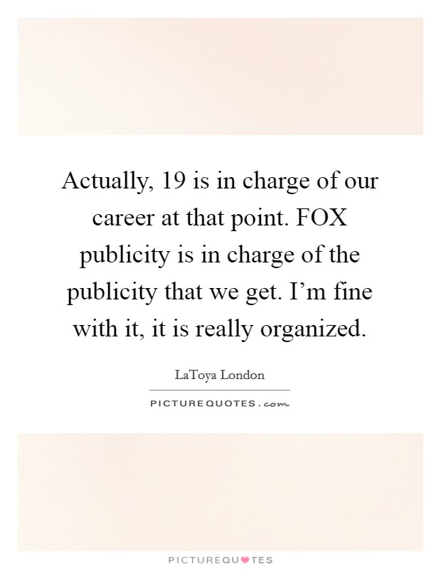 Actually, 19 is in charge of our career at that point. FOX publicity is in charge of the publicity that we get. I'm fine with it, it is really organized Picture Quote #1