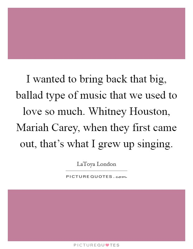 I wanted to bring back that big, ballad type of music that we used to love so much. Whitney Houston, Mariah Carey, when they first came out, that's what I grew up singing Picture Quote #1